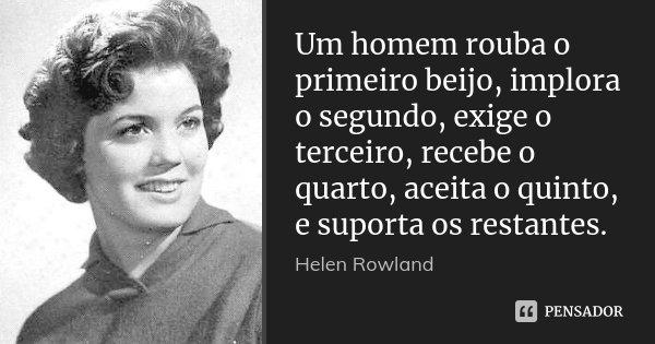 Um homem rouba o primeiro beijo, implora o segundo, exige o terceiro, recebe o quarto, aceita o quinto, e suporta os restantes.... Frase de Helen Rowland.