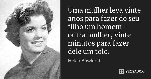 Uma mulher leva vinte anos para fazer do seu filho um homem - outra mulher, vinte minutos para fazer dele um tolo.... Frase de Helen Rowland.