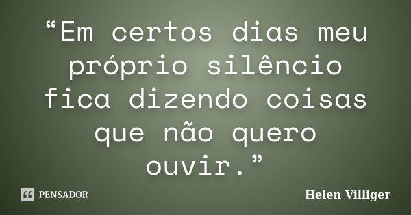 """""""Em certos dias meu próprio silêncio fica dizendo coisas que não quero ouvir.""""... Frase de Helen Villiger."""