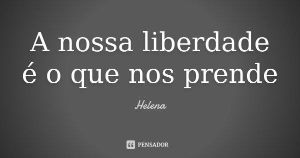 A nossa liberdade é o que nos prende... Frase de Helena.