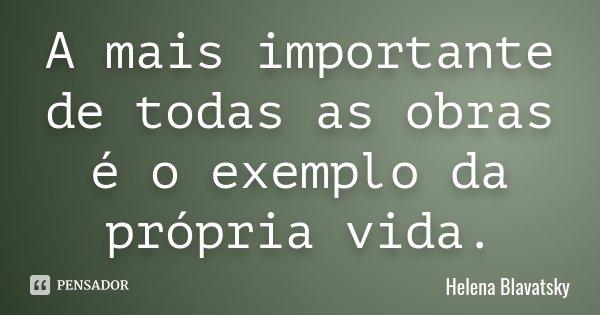 A mais importante de todas as obras é o exemplo da própria vida.... Frase de Helena Blavatsky.