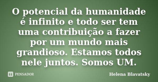 O potencial da humanidade é infinito e todo ser tem uma contribuição a fazer por um mundo mais grandioso. Estamos todos nele juntos. Somos UM.... Frase de Helena Blavatsky.