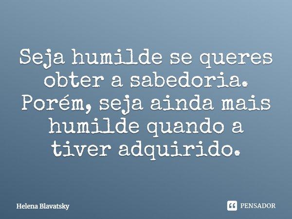Seja humilde se queres obter a sabedoria. Porém, seja ainda mais humilde quando a tiver adquirido.... Frase de Helena Blavatsky.