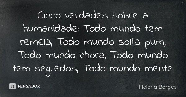 Cinco verdades sobre a humanidade: Todo mundo tem remela, Todo mundo solta pum, Todo mundo chora, Todo mundo tem segredos, Todo mundo mente... Frase de Helena Borges.
