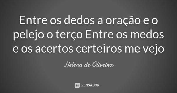 Entre os dedos a oração e o pelejo o terço Entre os medos e os acertos certeiros me vejo... Frase de Helena de Oliveira.
