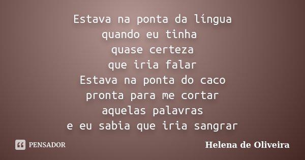 Estava na ponta da língua quando eu tinha quase certeza que iria falar Estava na ponta do caco pronta para me cortar aquelas palavras e eu sabia que iria sangra... Frase de Helena de Oliveira.