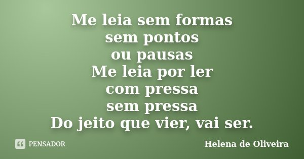 Me leia sem formas sem pontos ou pausas Me leia por ler com pressa sem pressa Do jeito que vier, vai ser.... Frase de Helena de Oliveira.