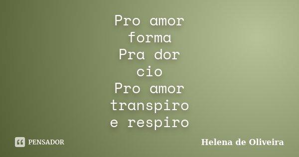 Pro amor forma Pra dor cio Pro amor transpiro e respiro... Frase de Helena de Oliveira.