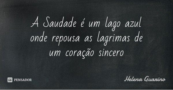 A Saudade é um lago azul onde repousa as lagrimas de um coração sincero... Frase de Helena Guarino.