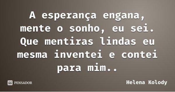 A esperança engana, mente o sonho, eu sei. Que mentiras lindas eu mesma inventei e contei para mim..... Frase de Helena Kolody.