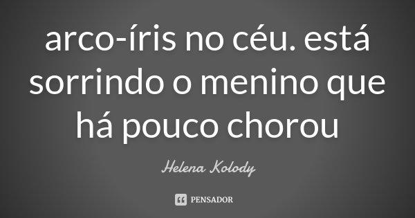 arco-íris no céu. está sorrindo o menino que há pouco chorou... Frase de Helena Kolody.