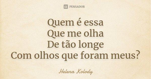 Quem é essa Que me olha De tão longe Com olhos que foram meus?... Frase de Helena Kolody.
