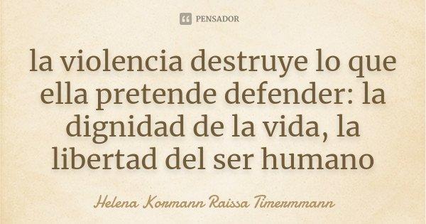 la violencia destruye lo que ella pretende defender: la dignidad de la vida, la libertad del ser humano... Frase de Helena Kormann  Raissa Timermmann.