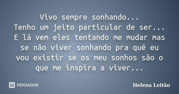 Vivo sempre sonhando... Tenho um jeito particular de ser... E lá vem eles tentando me mudar mas se não viver sonhando pra quê eu vou existir se os meu sonhos sã... Frase de Helena Leitão.