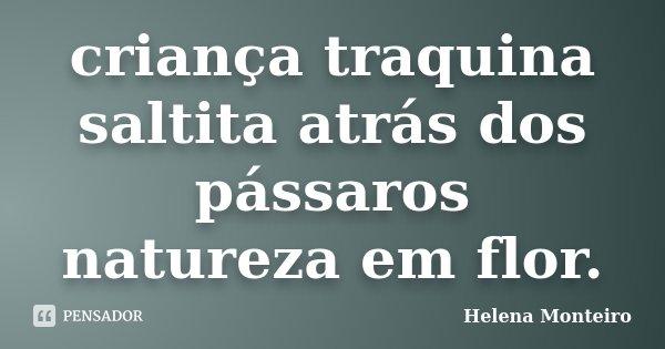 criança traquina saltita atrás dos pássaros natureza em flor.... Frase de Helena Monteiro.