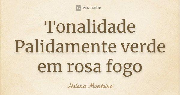 Tonalidade Palidamente verde em rosa fogo... Frase de Helena Monteiro.