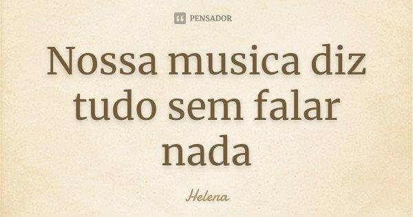 Nossa musica diz tudo sem falar nada... Frase de Helena.