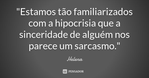 """""""Estamos tão familiarizados com a hipocrisia que a sinceridade de alguém nos parece um sarcasmo.""""... Frase de Helena."""