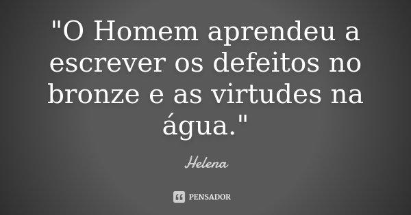 """""""O Homem aprendeu a escrever os defeitos no bronze e as virtudes na água.""""... Frase de Helena."""