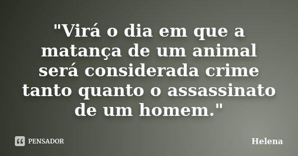"""""""Virá o dia em que a matança de um animal será considerada crime tanto quanto o assassinato de um homem.""""... Frase de Helena."""