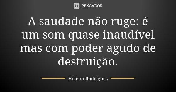 A saudade não ruge: é um som quase inaudível mas com poder agudo de destruição.... Frase de Helena Rodrigues.