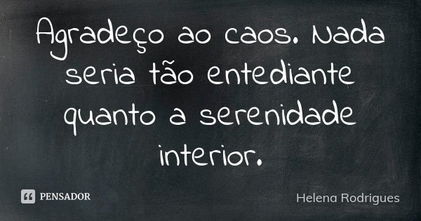 Agradeço ao caos. Nada seria tão entediante quanto a serenidade interior.... Frase de Helena Rodrigues.