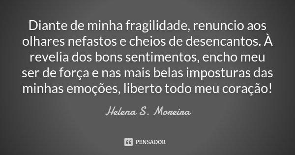 Diante de minha fragilidade, renuncio aos olhares nefastos e cheios de desencantos. À revelia dos bons sentimentos, encho meu ser de força e nas mais belas impo... Frase de Helena S. Moreira.