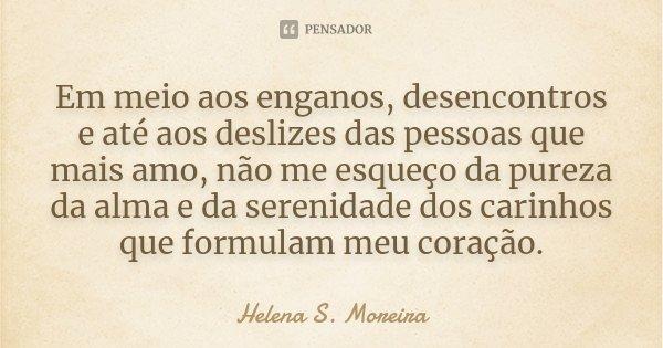 Em meio aos enganos, desencontros e até aos deslizes das pessoas que mais amo, não me esqueço da pureza da alma e da serenidade dos carinhos que formulam meu co... Frase de Helena S. Moreira.