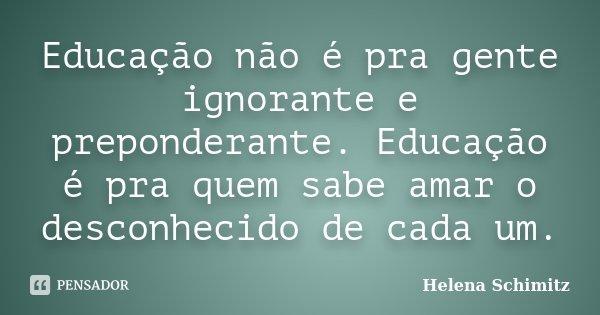 Educação não é pra gente ignorante e proponderante. Educação é pra quem sabe amar o desconhecido de cada um.... Frase de Helena Schimitz.
