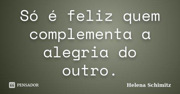 Só é feliz quem complementa a alegria do outro.... Frase de Helena Schimitz.