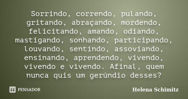 Sorrindo, correndo, pulando, gritando, abraçando, mordendo, felicitando, amando, odiando, mastigando, sonhando, participando, louvando, sentindo, assoviando, en... Frase de Helena Schimitz.