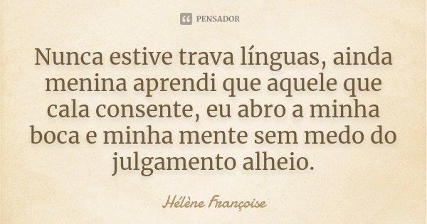 Nunca estive trava línguas, ainda menina aprendi que aquele que cala consente, eu abro a minha boca e minha mente sem medo do julgamento alheio.... Frase de Hélène Françoise.