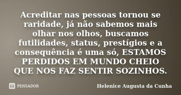 Acreditar nas pessoas tornou se raridade, já não sabemos mais olhar nos olhos, buscamos futilidades, status, prestígios e a consequência é uma só, ESTAMOS PERDI... Frase de Helenice Augusta da Cunha.