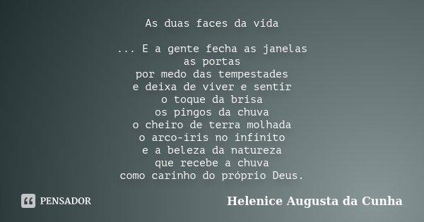 As duas faces da vida ... E a gente fecha as janelas as portas por medo das tempestades e deixa de viver e sentir o toque da brisa os pingos da chuva o cheiro d... Frase de Helenice Augusta da Cunha.