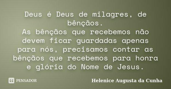 Deus é Deus de milagres, de bênçãos. As bênçãos que recebemos não devem ficar guardadas apenas para nós, precisamos contar as bênçãos que recebemos para honra e... Frase de Helenice Augusta da Cunha.
