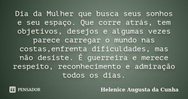 Dia da Mulher que busca seus sonhos e seu espaço. Que corre atrás, tem objetivos, desejos e algumas vezes parece carregar o mundo nas costas,enfrenta dificuldad... Frase de Helenice Augusta da Cunha.