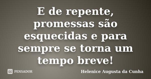 E de repente, promessas são esquecidas e para sempre se torna um tempo breve!... Frase de Helenice Augusta da Cunha.