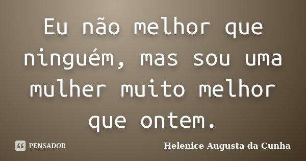 Eu não melhor que ninguém, mas sou uma mulher muito melhor que ontem.... Frase de Helenice Augusta da Cunha.