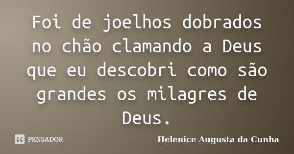Foi de joelhos dobrados no chão clamando a Deus que eu descobri como são grandes os milagres de Deus.... Frase de Helenice Augusta da Cunha.