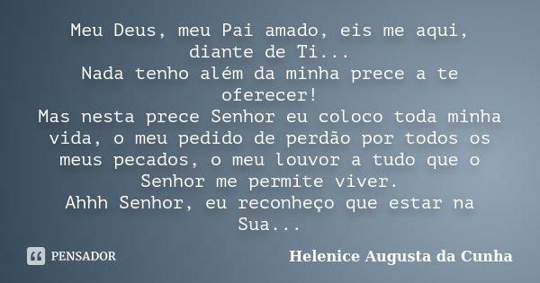Meu Deus, meu Pai amado, eis me aqui, diante de Ti... Nada tenho além da minha prece a te oferecer! Mas nesta prece Senhor eu coloco toda minha vida, o meu pedi... Frase de Helenice Augusta da Cunha.