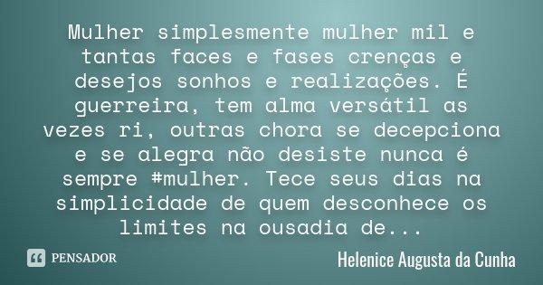 Mulher simplesmente mulher mil e tantas faces e fases crenças e desejos sonhos e realizações. É guerreira, tem alma versátil as vezes ri, outras chora se dece... Frase de Helenice Augusta da Cunha.
