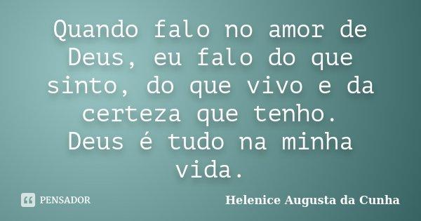 Quando falo no amor de Deus, eu falo do que sinto, do que vivo e da certeza que tenho. Deus é tudo na minha vida.... Frase de Helenice Augusta da Cunha.