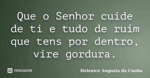 Que o Senhor cuide de ti e tudo de ruím que tens por dentro, vire gordura.... Frase de Helenice Augusta da Cunha.