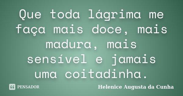 Que toda lágrima me faça mais doce, mais madura, mais sensível e jamais uma coitadinha.... Frase de Helenice Augusta da Cunha.