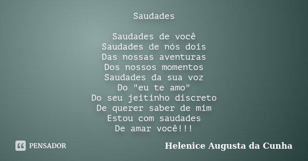 """Saudades Saudades de você Saudades de nós dois Das nossas aventuras Dos nossos momentos Saudades da sua voz Do """"eu te amo"""" Do seu jeitinho discreto De... Frase de Helenice Augusta da Cunha."""