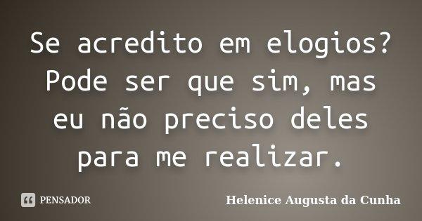 Se acredito em elogios? Pode ser que sim, mas eu não preciso deles para me realizar.... Frase de Helenice Augusta da Cunha.