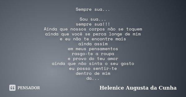 Sempre sua... Sou sua... sempre sua!!! Ainda que nossos corpos não se toquem ainda que você se perca longe de mim e eu não te encontre mais ainda assim em meus ... Frase de Helenice Augusta da Cunha.