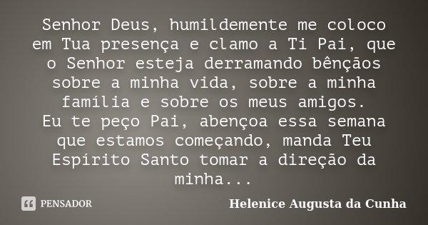 Senhor Deus, humildemente me coloco em Tua presença e clamo a Ti Pai, que o Senhor esteja derramando bênçãos sobre a minha vida, sobre a minha família e sobre o... Frase de Helenice Augusta Da Cunha.