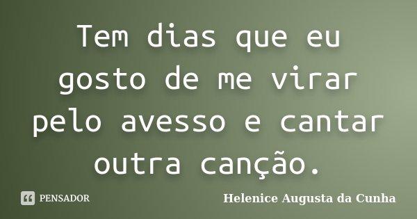 Tem dias que eu gosto de me virar pelo avesso e cantar outra canção.... Frase de Helenice Augusta da Cunha.