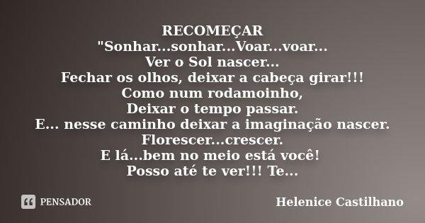 """RECOMEÇAR """"Sonhar...sonhar...Voar...voar... Ver o Sol nascer... Fechar os olhos, deixar a cabeça girar!!! Como num rodamoinho, Deixar o tempo passar. E... ... Frase de Helenice Castilhano."""
